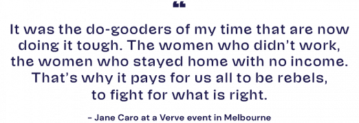 It was the do-gooders of my time that are now doing it tough. The women who didn't work, the women who stayed home with no income. That's why it pays for us all to be rebels, to fight for what is right. – Jane Caro at a Verve event in Melbourne